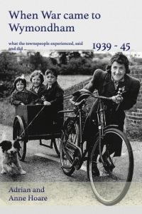 When War Came to Wymondham 1939-45: What the townspeople experienced, said and did ...